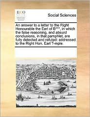 An answer to a letter to the Right Honourable the Earl of B, in which the false reasoning, and absurd conclusions, in that pamphlet, are fully detected and refuted: addressed to the Right Hon. Earl T-mple. - See Notes Multiple Contributors