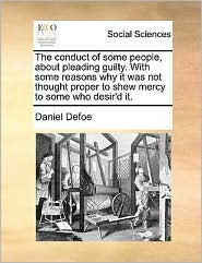The conduct of some people, about pleading guilty. With some reasons why it was not thought proper to shew mercy to some who desir'd it. - Daniel Defoe
