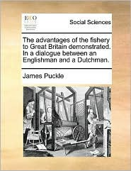 The advantages of the fishery to Great Britain demonstrated. In a dialogue between an Englishman and a Dutchman. - James Puckle