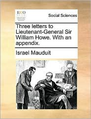Three letters to Lieutenant-General Sir William Howe. With an appendix. - Israel Mauduit