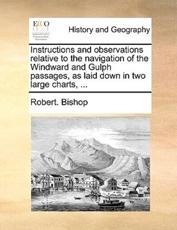 Instructions and Observations Relative to the Navigation of the Windward and Gulph Passages, as Laid Down in Two Large Charts, ... - Dr Robert Bishop (author)
