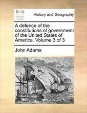 A Defence of the Constitutions of Government of the United States of America. Volume 3 of 3 - Adams, John