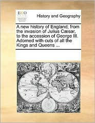 A new history of England; from the invasion of Julius C sar, to the accession of George III. Adorned with cuts of all the Kings and Queens. - See Notes Multiple Contributors