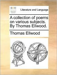 A collection of poems on various subjects. By Thomas Ellwood.