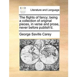 The Flights of Fancy; Being a Collection of Original Pieces, in Verse and Prose, Never Before Publish'd. - George Saville Carey