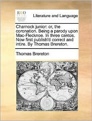 Charnock junior: or, the coronation. Being a parody upon Mac-Flecknoe. In three cantos. Now first publish'd correct and intire. By Thomas Brereton. - Thomas Brereton