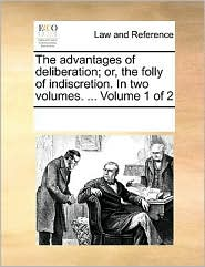 The advantages of deliberation; or, the folly of indiscretion. In two volumes. ... Volume 1 of 2 - See Notes Multiple Contributors