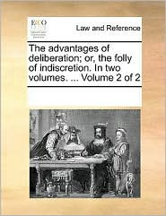 The advantages of deliberation; or, the folly of indiscretion. In two volumes. ... Volume 2 of 2 - See Notes Multiple Contributors