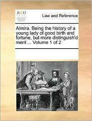 Almira. Being the history of a young lady of good birth and fortune, but more distinguish'd merit. Volume 1 of 2 - See Notes Multiple Contributors
