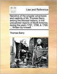 Narrative of the singular adventures and captivity of Mr. Thomas Barry, among the Monsipi Indians, in the unexplored regions of North America, during the years 1797, 1798, & 1799: ... Written by himself.