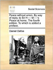 Peace without union. By way of reply, to Sir H---- M----'s Peace at home. The fourth edition. To which is added a preface. - Daniel Defoe