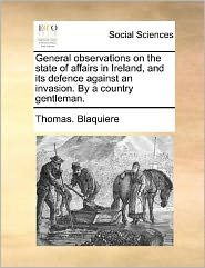 General observations on the state of affairs in Ireland, and its defence against an invasion. By a country gentleman. - Thomas. Blaquiere