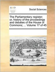 The Parliamentary register; or, history of the proceedings and debates of the House of Commons; ... Volume 17 of 45 - See Notes Multiple Contributors