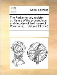 The Parliamentary register; or, history of the proceedings and debates of the House of Commons; ... Volume 21 of 45