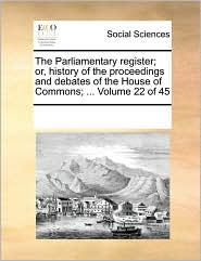 The Parliamentary register; or, history of the proceedings and debates of the House of Commons; ... Volume 22 of 45