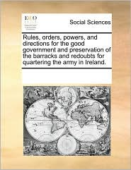 Rules, orders, powers, and directions for the good government and preservation of the barracks and redoubts for quartering the army in Ireland. - See Notes Multiple Contributors