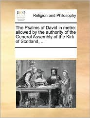 The Psalms of David in metre: allowed by the authority of the General Assembly of the Kirk of Scotland, . - See Notes Multiple Contributors