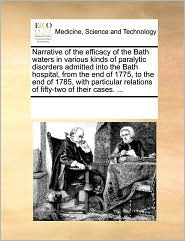 Narrative of the efficacy of the Bath waters in various kinds of paralytic disorders admitted into the Bath hospital, from the end of 1775, to the end of 1785, with particular relations of fifty-two of their cases. ... - See Notes Multiple Contributors
