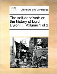 The self-deceived: or, the history of Lord Byron. ... Volume 1 of 2 - See Notes Multiple Contributors