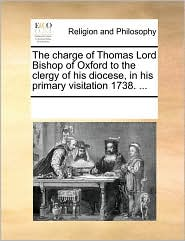 The charge of Thomas Lord Bishop of Oxford to the clergy of his diocese, in his primary visitation 1738. ... - See Notes Multiple Contributors