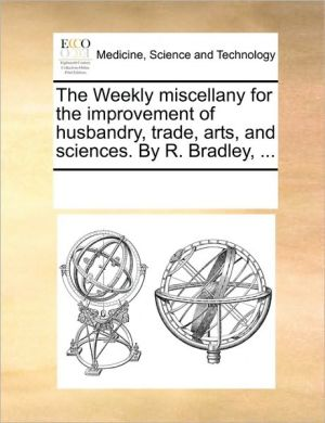 The Weekly miscellany for the improvement of husbandry, trade, arts, and sciences. By R. Bradley, . - See Notes Multiple Contributors