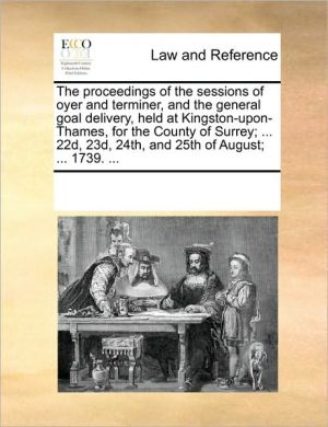 The proceedings of the sessions of oyer and terminer, and the general goal delivery, held at Kingston-upon-Thames, for the County of Surrey; . 22d, 23d, 24th, and 25th of August; . 1739. . - See Notes Multiple Contributors