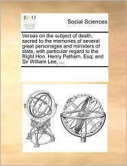 Verses on the subject of death, sacred to the memories of several great personages and ministers of state, with particular regard to the Right Hon. Henry Pelham, Esq; and Sir William Lee, ... - See Notes Multiple Contributors