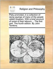 Piety promoted, in a collection of dying sayings of many of the people called Quakers. With a brief account of some of their labours ... The first part. The fourth edition. By John Tomkins. - See Notes Multiple Contributors