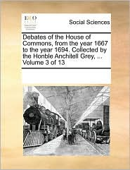 Debates of the House of Commons, from the year 1667 to the year 1694. Collected by the Honble Anchitell Grey, ... Volume 3 of 13 - See Notes Multiple Contributors