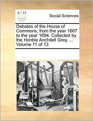 Debates of the House of Commons, from the year 1667 to the year 1694. Collected by the Honble Anchitell Grey, ... Volume 11 of 13 - See Notes Multiple Contributors