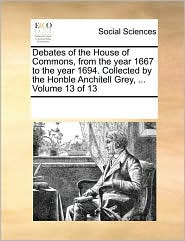 Debates of the House of Commons, from the year 1667 to the year 1694. Collected by the Honble Anchitell Grey, ... Volume 13 of 13 - See Notes Multiple Contributors