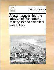 A letter concerning the late Act of Parliament relating to ecclesiastical small dues. - See Notes Multiple Contributors