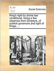 King's right by divine law conditional, being a few observes from Scripture, of publick governors and right of Kings; ... - See Notes Multiple Contributors
