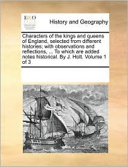 Characters of the kings and queens of England, selected from different histories; with observations and reflections, . To which are added notes historical. By J. Holt. Volume 1 of 3 - See Notes Multiple Contributors