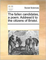 The fallen candidates, a poem. Address'd to the citizens of Bristol. - See Notes Multiple Contributors