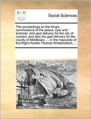 The proceedings on the King's commissions of the peace, oyer and terminer, and gaol delivery for the city of London; and also the gaol delivery for the county of Middlesex, ... in the mayoralty of the Right Honble Thomas Winterbottom, ... - See Notes Multiple Contributors
