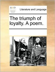 The triumph of loyalty. A poem. - See Notes Multiple Contributors