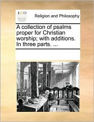 A collection of psalms proper for Christian worship; with additions. In three parts. ... - See Notes Multiple Contributors