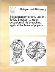 Expostulatory letters. Letter I. To Dr. Binckes, ... upon occasion of his preaching against the fears of popery, ... - See Notes Multiple Contributors
