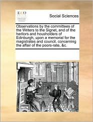 Observations by the committees of the Writers to the Signet, and of the heritors and housholders of Edinburgh, upon a memorial for the magistrates and council, concerning the affair of the poors-rate, &c. - See Notes Multiple Contributors