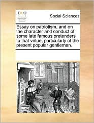 Essay on patriotism, and on the character and conduct of some late famous pretenders to that virtue, particularly of the present popular gentleman. - See Notes Multiple Contributors