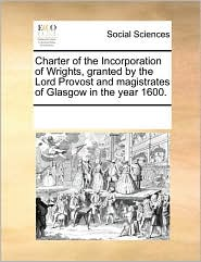 Charter of the Incorporation of Wrights, granted by the Lord Provost and magistrates of Glasgow in the year 1600. - See Notes Multiple Contributors