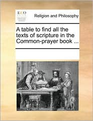A table to find all the texts of scripture in the Common-prayer book ... - See Notes Multiple Contributors