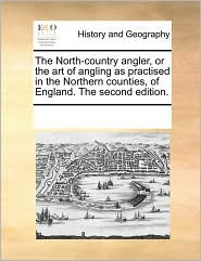 The North-country angler, or the art of angling as practised in the Northern counties, of England. The second edition. - See Notes Multiple Contributors