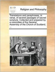Translations and paraphrases, in verse, of several passages of sacred scripture. Collected and prepared by a committee of the General Assembly of the Church of Scotland, ... - See Notes Multiple Contributors