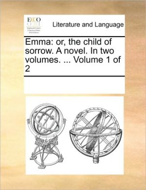Emma: or, the child of sorrow. A novel. In two volumes. . Volume 1 of 2 - See Notes Multiple Contributors