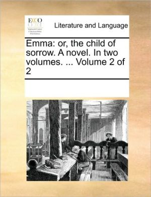 Emma: or, the child of sorrow. A novel. In two volumes. . Volume 2 of 2 - See Notes Multiple Contributors