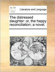 The distressed daughter: or, the happy reconciliation; a novel. - See Notes Multiple Contributors
