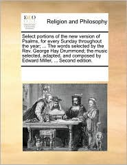 Select portions of the new version of Psalms, for every Sunday throughout the year; ... The words selected by the Rev. George Hay Drummond; the music selected, adapted, and composed by Edward Miller, ... Second edition. - See Notes Multiple Contributors