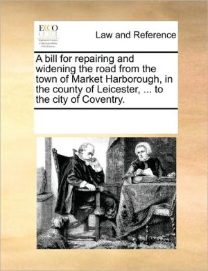 A bill for repairing and widening the road from the town of Market Harborough, in the county of Leicester, . to the city of Coventry. - See Notes Multiple Contributors